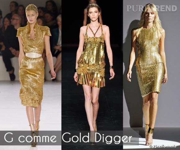 G comme Gold Digger       L'or, valeur refuge, que les material girls portent de la tête aux pieds, sans aucun complexe. Cette saison, les créateurs nous offrent une déclinaison précieuse de la robe armure.     Défilés Alexander McQueen, Roberto cavalli et Hakaan  printemps-été 2012