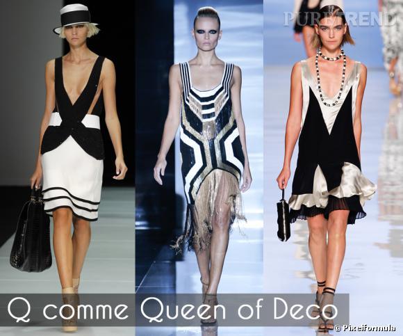 Q comme Queen of Deco       Les motifs Art déco reviennent en force, pour une silhouette des plus graphiques, sublimée par des robes Charleston tout en noir et blanc pour le jour, réhaussées d'or et d'argent pour le soir.     Défilés Emporio Armani, Gucci et Etro printemps-été 2012