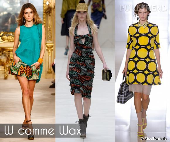 W comme Wax       Chaque été a son imprimé star, pour 2012, ce sera sans aucun doute : le wax. Les créateurs se sont amusés à détourner l'imprimé star des boubou africains sur des short bouffants, robes étriquées ou autre tunique minimaliste.     Défilés Simonetta Ravizza, Burberry Prorsum et Marni printemps-été 2012.